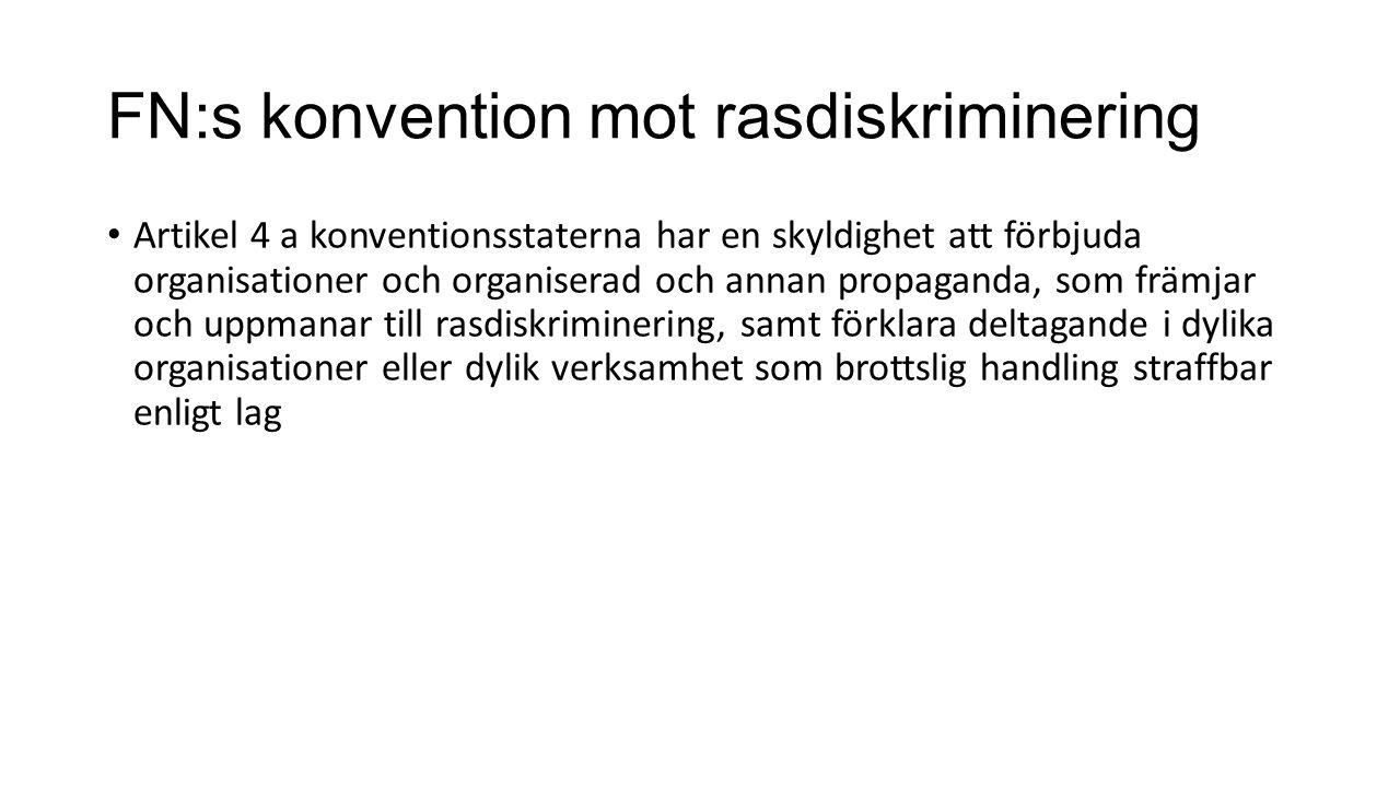 FN:s konvention mot rasdiskriminering Artikel 4 a konventionsstaterna har en skyldighet att förbjuda organisationer och organiserad och annan propaganda, som främjar och uppmanar till rasdiskriminering, samt förklara deltagande i dylika organisationer eller dylik verksamhet som brottslig handling straffbar enligt lag