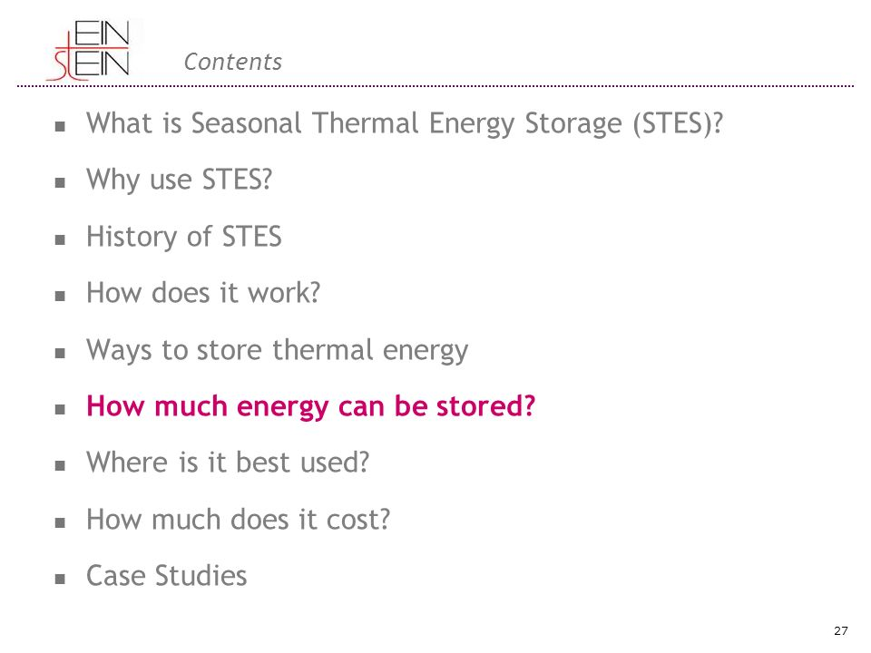 Contents What is Seasonal Thermal Energy Storage (STES)? Why use STES? History of STES How does it work? Ways to store thermal energy How much energy