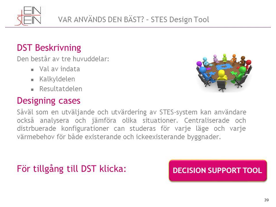DST Beskrivning Den består av tre huvuddelar: Val av indata Kalkyldelen Resultatdelen Designing cases Såväl som en utväljande och utvärdering av STES-system kan användare också analysera och jämföra olika situationer.