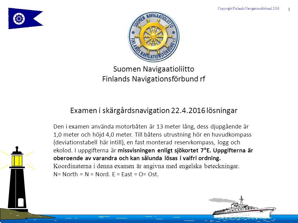 1 Copyright Finlands Navigationsförbund 2016 Suomen Navigaatioliitto Finlands Navigationsförbund rf Examen i skärgårdsnavigation 22.4.2016 lösningar Den i examen använda motorbåten är 13 meter lång, dess djupgående är 1,0 meter och höjd 4,0 meter.