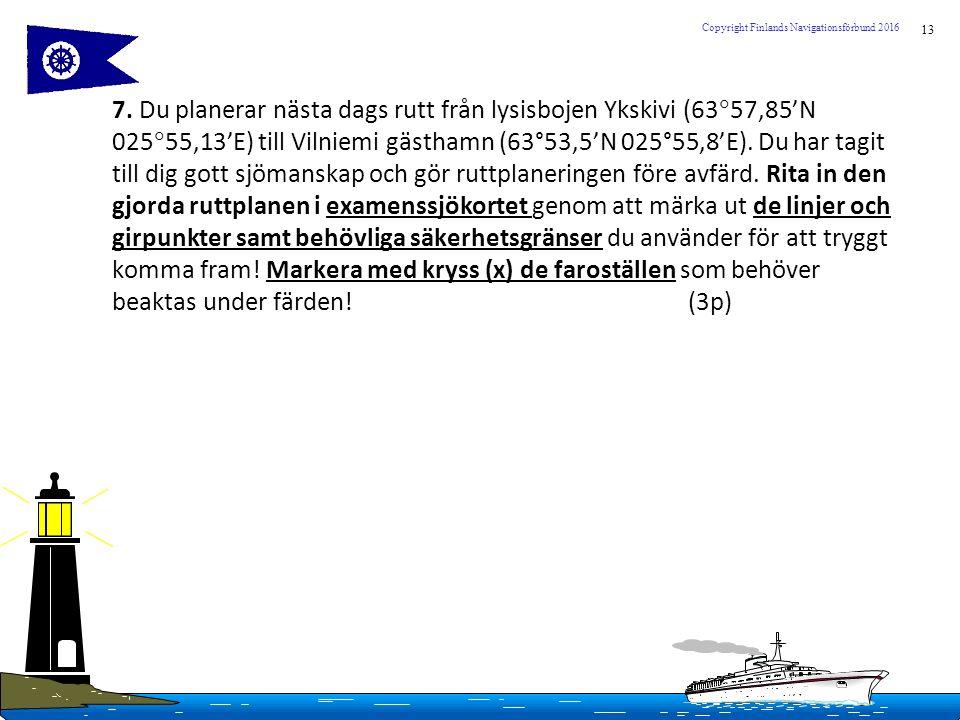 13 Copyright Finlands Navigationsförbund 2016 7. Du planerar nästa dags rutt från lysisbojen Ykskivi (63  57,85'N 025  55,13'E) till Vilniemi gästha