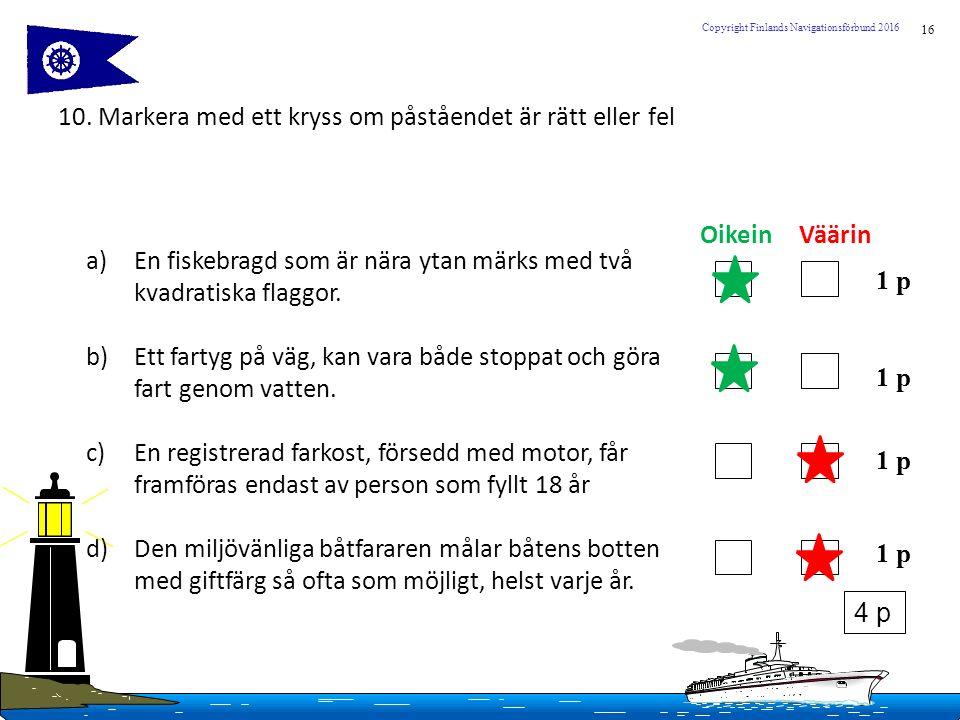 16 Copyright Finlands Navigationsförbund 2016 10. Markera med ett kryss om påståendet är rätt eller fel a)En fiskebragd som är nära ytan märks med två