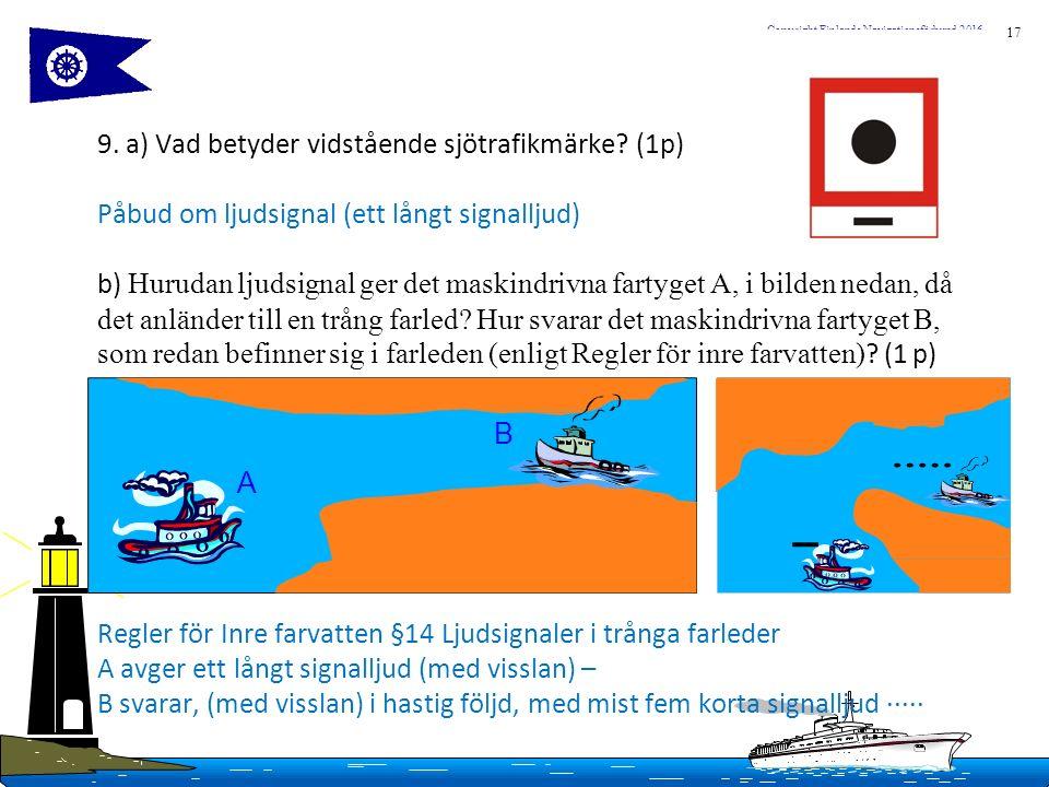 17 Copyright Finlands Navigationsförbund 2016 9. a) Vad betyder vidstående sjötrafikmärke? (1p) Påbud om ljudsignal (ett långt signalljud) b) Hurudan