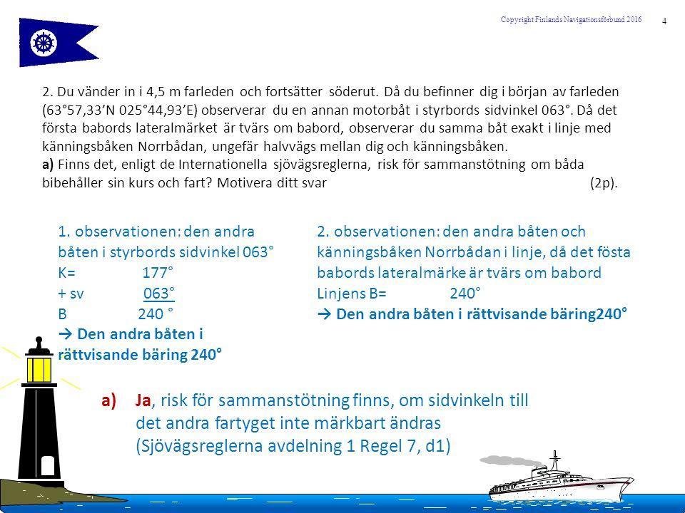 4 Copyright Finlands Navigationsförbund 2016 2. Du vänder in i 4,5 m farleden och fortsätter söderut. Då du befinner dig i början av farleden (63°57,3