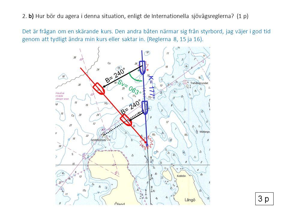 2. b) Hur bör du agera i denna situation, enligt de Internationella sjövägsreglerna? (1 p) Det är frågan om en skärande kurs. Den andra båten närmar s