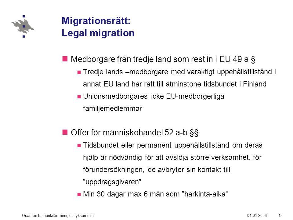 01.01.2006Osaston tai henkilön nimi, esityksen nimi13 Migrationsrätt: Legal migration Medborgare från tredje land som rest in i EU 49 a § Tredje lands –medborgare med varaktigt uppehållstillstånd i annat EU land har rätt till åtminstone tidsbundet i Finland Unionsmedborgares icke EU-medborgerliga familjemedlemmar Offer för människohandel 52 a-b §§ Tidsbundet eller permanent uppehållstillstånd om deras hjälp är nödvändig för att avslöja större verksamhet, för förundersökningen, de avbryter sin kontakt till uppdragsgivaren Min 30 dagar max 6 mån som harkinta-aika