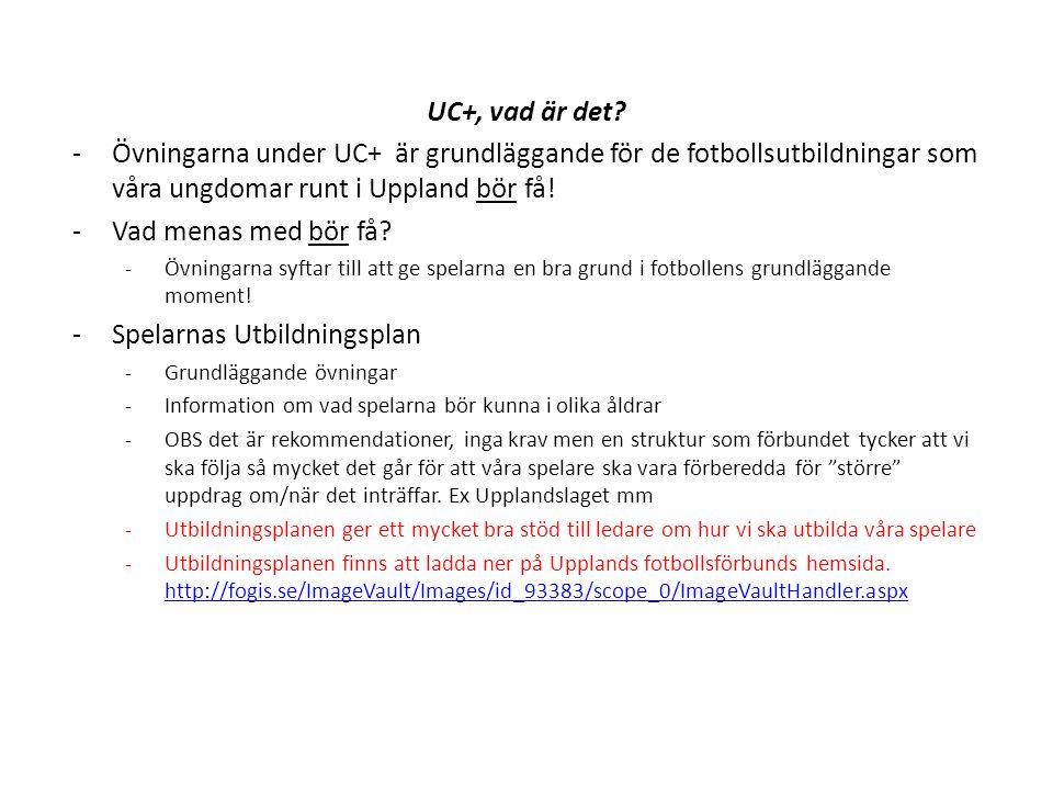 UC+, vad är det? -Övningarna under UC+ är grundläggande för de fotbollsutbildningar som våra ungdomar runt i Uppland bör få! -Vad menas med bör få? -Ö