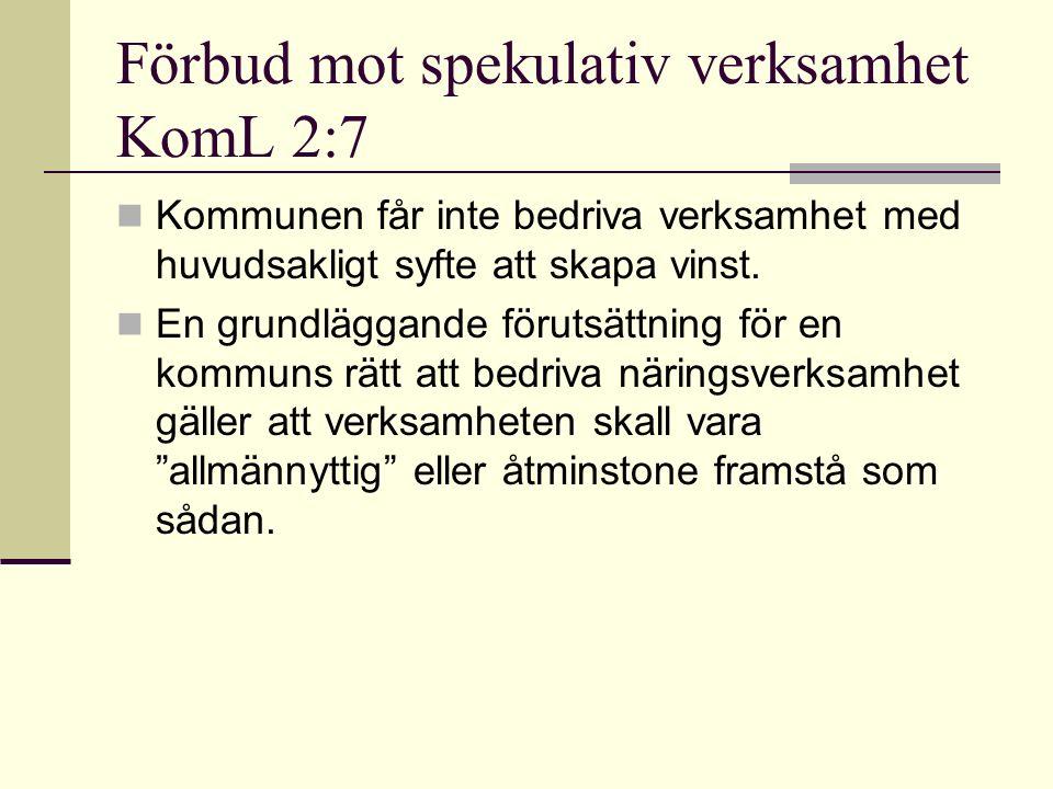 Förbud mot spekulativ verksamhet KomL 2:7 Kommunen får inte bedriva verksamhet med huvudsakligt syfte att skapa vinst.