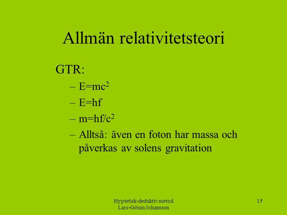 Hyptetisk-deduktiv metod Lars-Göran Johansson 15 Allmän relativitetsteori GTR: –E=mc 2 –E=hf –m=hf/c 2 –Alltså: även en foton har massa och påverkas av solens gravitation