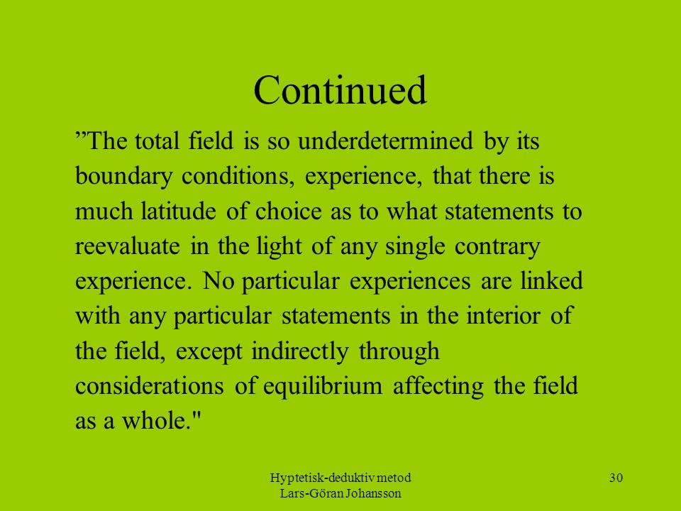 Hyptetisk-deduktiv metod Lars-Göran Johansson 30 Continued The total field is so underdetermined by its boundary conditions, experience, that there is much latitude of choice as to what statements to reevaluate in the light of any single contrary experience.