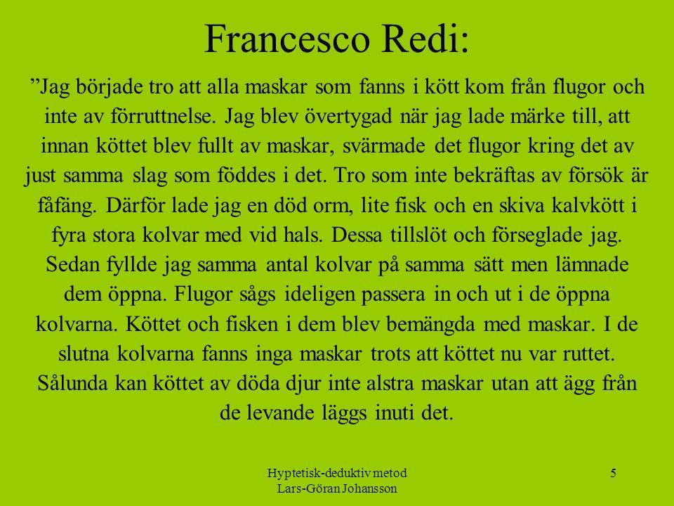Hyptetisk-deduktiv metod Lars-Göran Johansson 5 Francesco Redi: Jag började tro att alla maskar som fanns i kött kom från flugor och inte av förruttnelse.