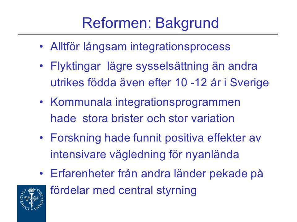 Reformen: Bakgrund Alltför långsam integrationsprocess Flyktingar lägre sysselsättning än andra utrikes födda även efter 10 -12 år i Sverige Kommunala integrationsprogrammen hade stora brister och stor variation Forskning hade funnit positiva effekter av intensivare vägledning för nyanlända Erfarenheter från andra länder pekade på fördelar med central styrning