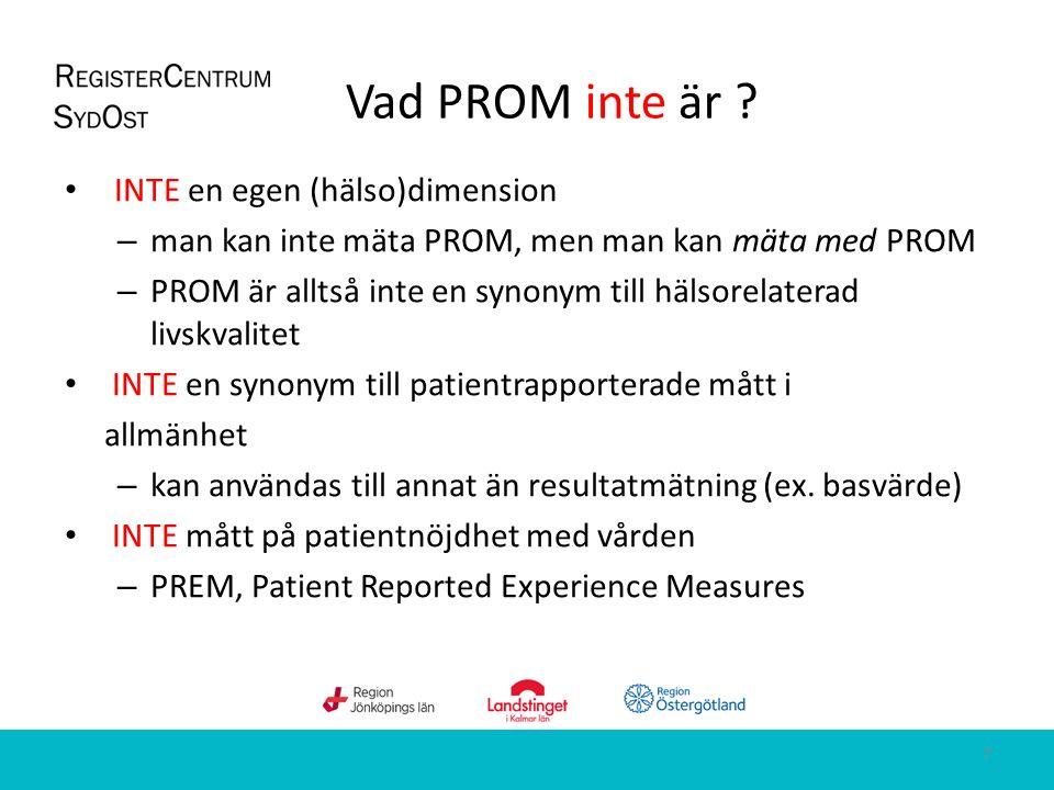 Vad PROM inte är ? INTE en egen (hälso)dimension – man kan inte mäta PROM, men man kan mäta med PROM – PROM är alltså inte en synonym till hälsorelate
