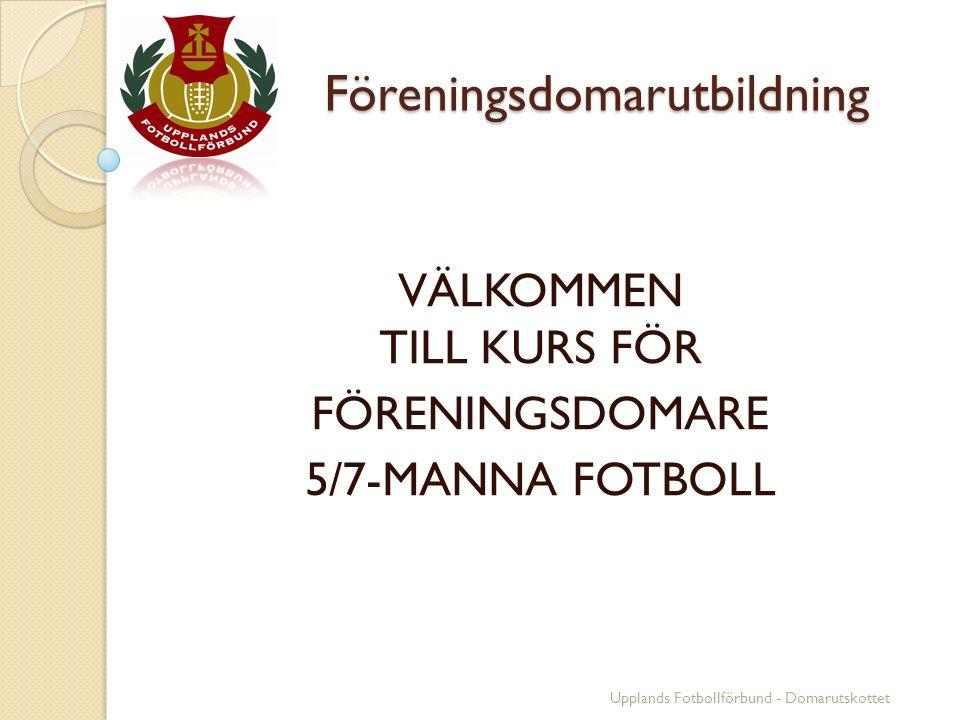 Föreningsdomarutbildning Föreningsdomarutbildning VÄLKOMMEN TILL KURS FÖR FÖRENINGSDOMARE 5/7-MANNA FOTBOLL Upplands Fotbollförbund - Domarutskottet