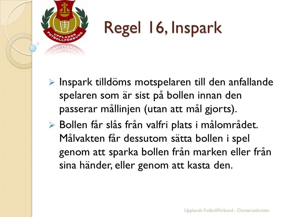 Regel 16, Inspark  Inspark tilldöms motspelaren till den anfallande spelaren som är sist på bollen innan den passerar mållinjen (utan att mål gjorts).