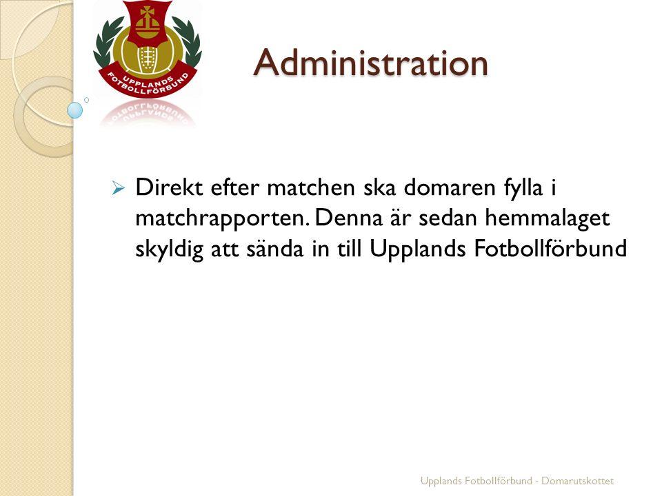 Administration  Direkt efter matchen ska domaren fylla i matchrapporten. Denna är sedan hemmalaget skyldig att sända in till Upplands Fotbollförbund