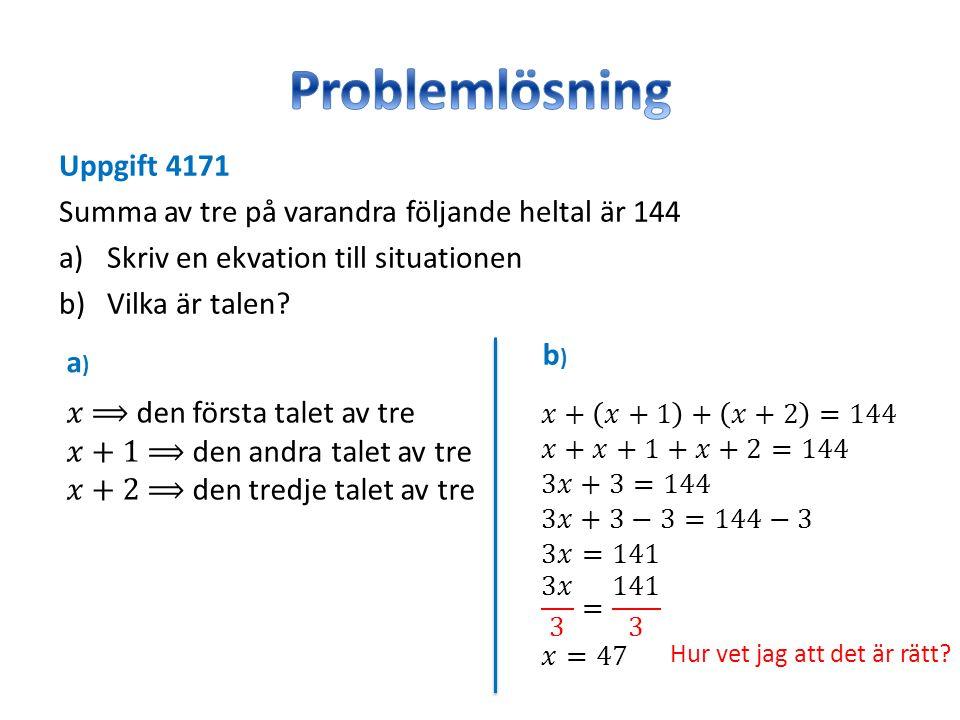 Uppgift 4171 Summa av tre på varandra följande heltal är 144 a)Skriv en ekvation till situationen b)Vilka är talen? a)a) b)b) Hur vet jag att det är r