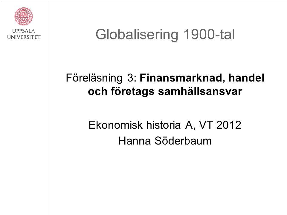 Globalisering 1900-tal Föreläsning 3: Finansmarknad, handel och företags samhällsansvar Ekonomisk historia A, VT 2012 Hanna Söderbaum