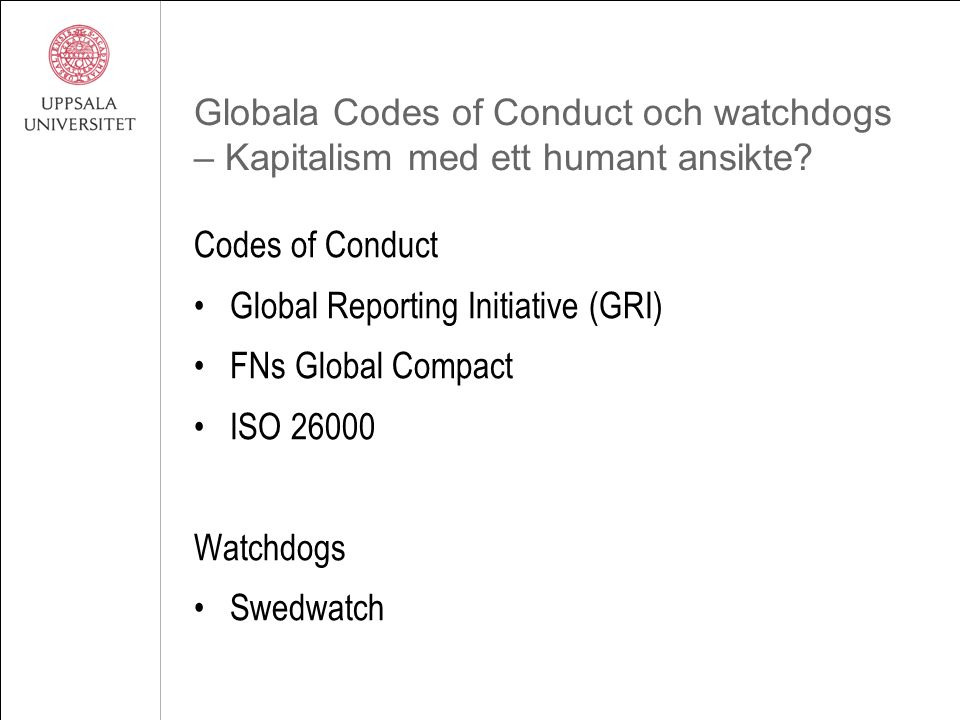 Globala Codes of Conduct och watchdogs – Kapitalism med ett humant ansikte? Codes of Conduct Global Reporting Initiative (GRI) FNs Global Compact ISO