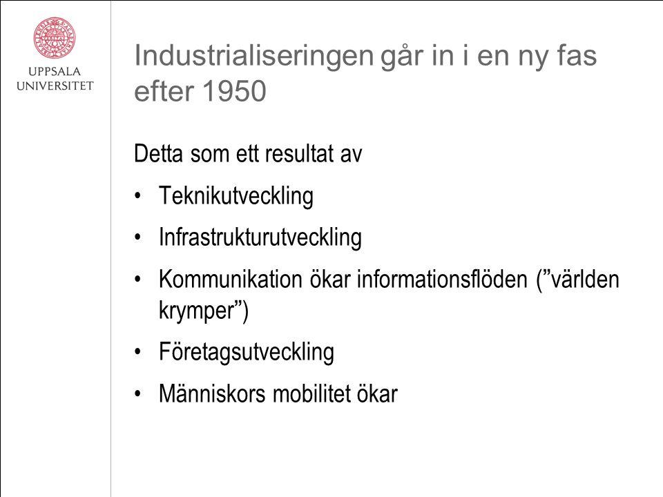 Industrialiseringen går in i en ny fas efter 1950 Detta som ett resultat av Teknikutveckling Infrastrukturutveckling Kommunikation ökar informationsflöden ( världen krymper ) Företagsutveckling Människors mobilitet ökar