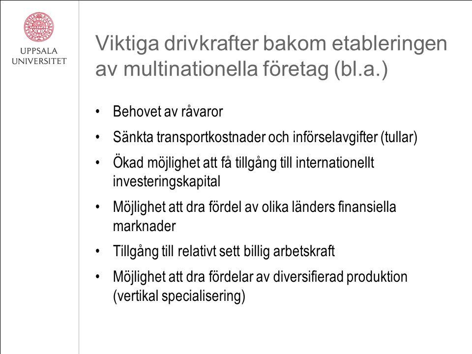 Viktiga drivkrafter bakom etableringen av multinationella företag (bl.a.) Behovet av råvaror Sänkta transportkostnader och införselavgifter (tullar) Ökad möjlighet att få tillgång till internationellt investeringskapital Möjlighet att dra fördel av olika länders finansiella marknader Tillgång till relativt sett billig arbetskraft Möjlighet att dra fördelar av diversifierad produktion (vertikal specialisering)