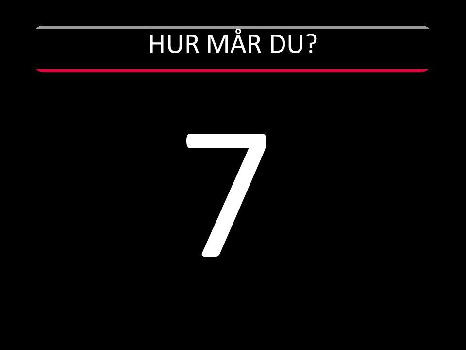HUR MÅR DU? 7