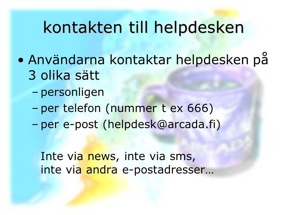 kontakten till helpdesken Användarna kontaktar helpdesken på 3 olika sätt –personligen –per telefon (nummer t ex 666) –per e-post (helpdesk@arcada.fi)
