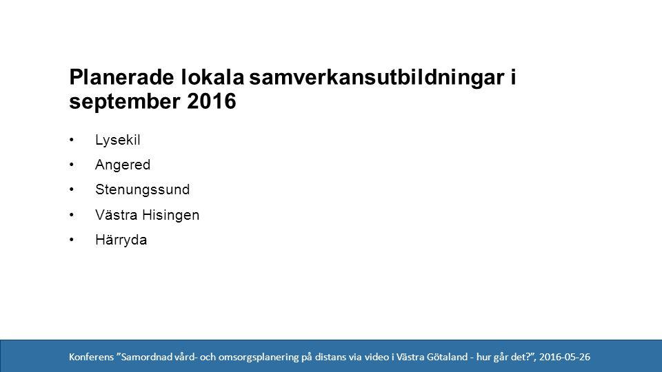 Konferens Samordnad vård- och omsorgsplanering på distans via video i Västra Götaland - hur går det , 2016-05-26 Planerade lokala samverkansutbildningar i september 2016 Lysekil Angered Stenungssund Västra Hisingen Härryda