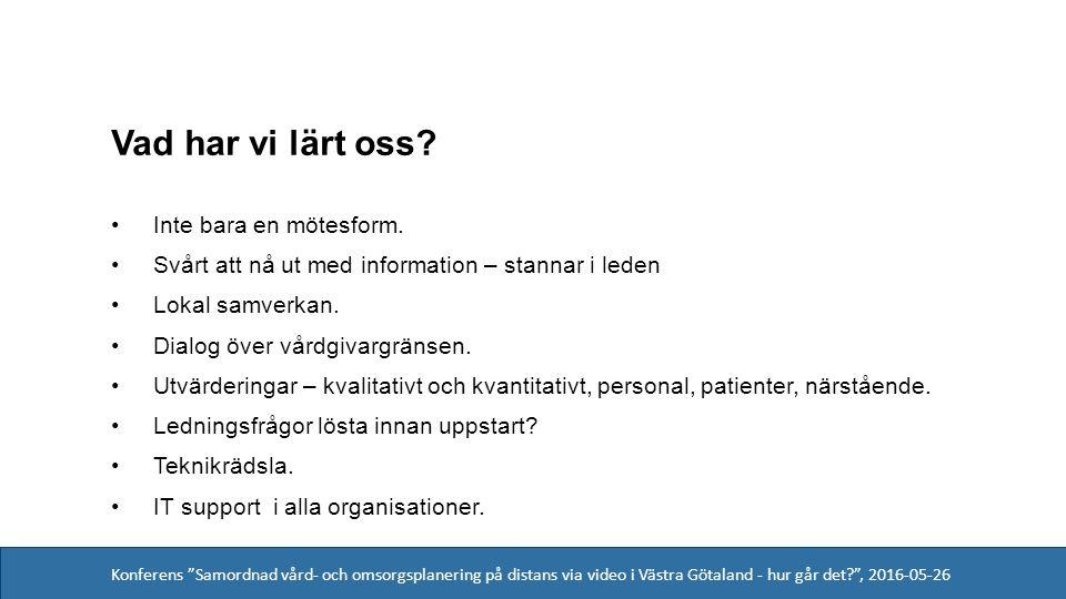 Konferens Samordnad vård- och omsorgsplanering på distans via video i Västra Götaland - hur går det , 2016-05-26 Vad har vi lärt oss.