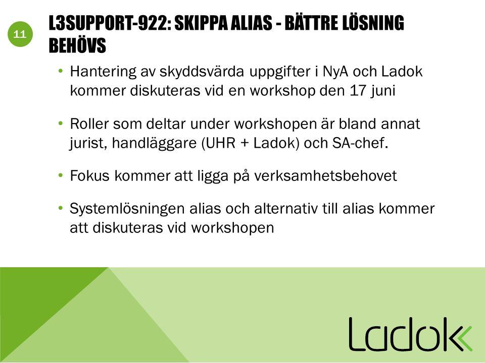 11 L3SUPPORT-922: SKIPPA ALIAS - BÄTTRE LÖSNING BEHÖVS Hantering av skyddsvärda uppgifter i NyA och Ladok kommer diskuteras vid en workshop den 17 juni Roller som deltar under workshopen är bland annat jurist, handläggare (UHR + Ladok) och SA-chef.