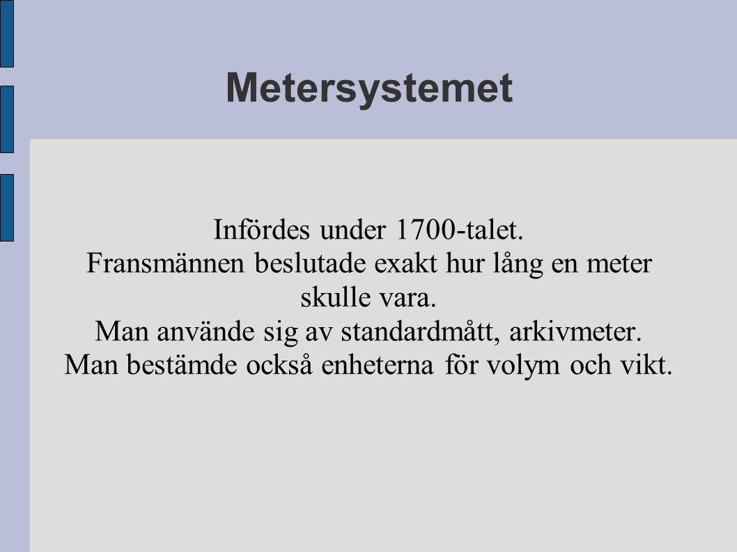 Metersystemet Infördes under 1700-talet. Fransmännen beslutade exakt hur lång en meter skulle vara. Man använde sig av standardmått, arkivmeter. Man b