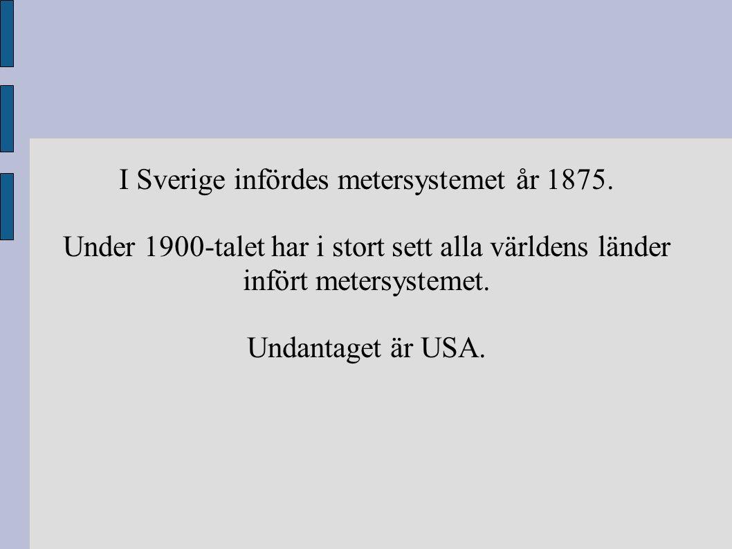I Sverige infördes metersystemet år 1875. Under 1900-talet har i stort sett alla världens länder infört metersystemet. Undantaget är USA.