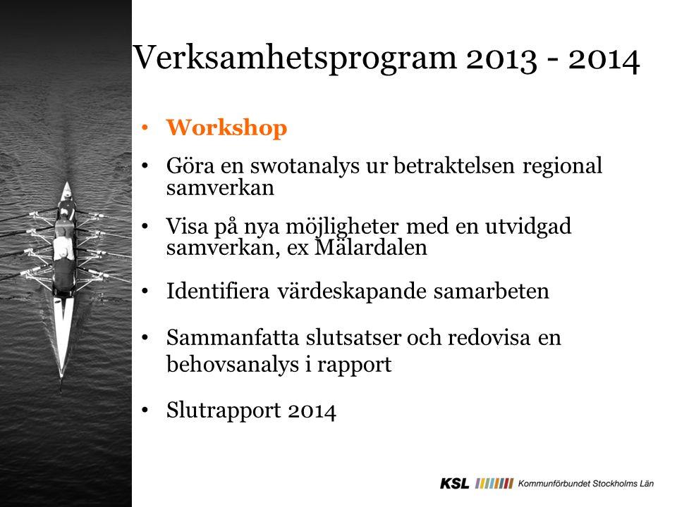 Verksamhetsprogram 2013 - 2014 Workshop Göra en swotanalys ur betraktelsen regional samverkan Visa på nya möjligheter med en utvidgad samverkan, ex Mälardalen Identifiera värdeskapande samarbeten Sammanfatta slutsatser och redovisa en behovsanalys i rapport Slutrapport 2014