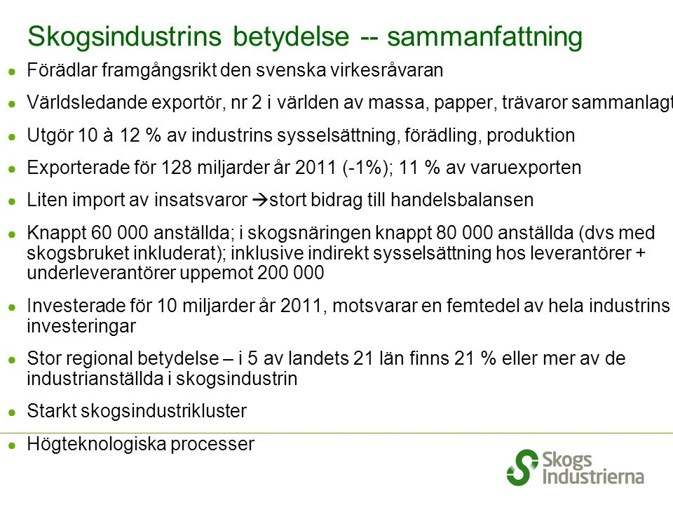 Skogsindustrins betydelse -- sammanfattning ● Förädlar framgångsrikt den svenska virkesråvaran ● Världsledande exportör, nr 2 i världen av massa, papper, trävaror sammanlagt ● Utgör 10 à 12 % av industrins sysselsättning, förädling, produktion ● Exporterade för 128 miljarder år 2011 (-1%); 11 % av varuexporten ● Liten import av insatsvaror  stort bidrag till handelsbalansen ● Knappt 60 000 anställda; i skogsnäringen knappt 80 000 anställda (dvs med skogsbruket inkluderat); inklusive indirekt sysselsättning hos leverantörer + underleverantörer uppemot 200 000 ● Investerade för 10 miljarder år 2011, motsvarar en femtedel av hela industrins investeringar ● Stor regional betydelse – i 5 av landets 21 län finns 21 % eller mer av de industrianställda i skogsindustrin ● Starkt skogsindustrikluster ● Högteknologiska processer