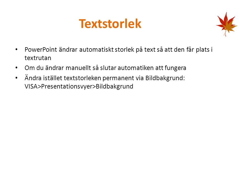 Textstorlek PowerPoint ändrar automatiskt storlek på text så att den får plats i textrutan Om du ändrar manuellt så slutar automatiken att fungera Ändra istället textstorleken permanent via Bildbakgrund: VISA>Presentationsvyer>Bildbakgrund