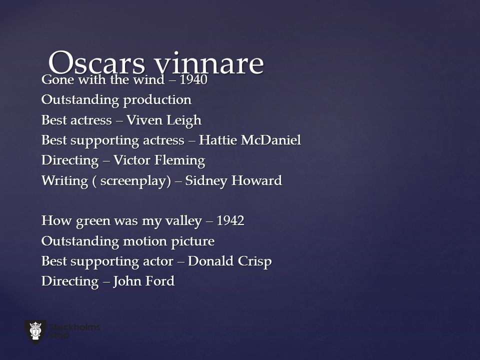 Gone with the wind – 1940 Outstanding production Best actress – Viven Leigh Best supporting actress – Hattie McDaniel Directing – Victor Fleming Writing ( screenplay) – Sidney Howard How green was my valley – 1942 Outstanding motion picture Best supporting actor – Donald Crisp Directing – John Ford Oscars vinnare