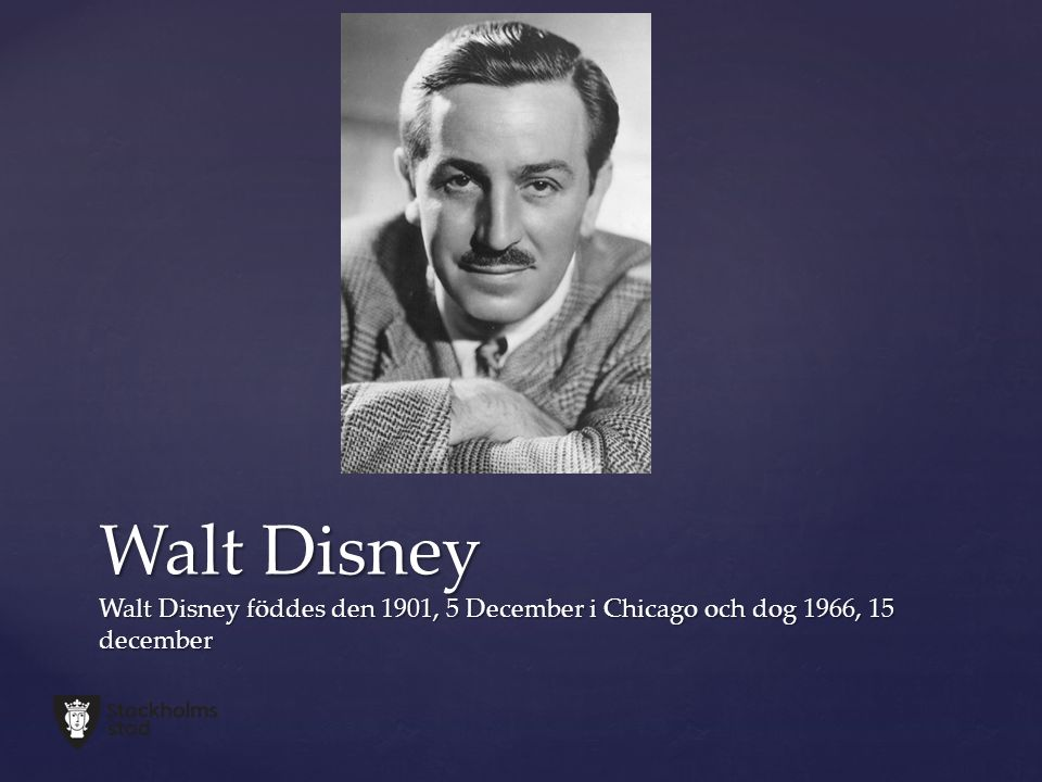 Walt Disney Walt Disney föddes den 1901, 5 December i Chicago och dog 1966, 15 december