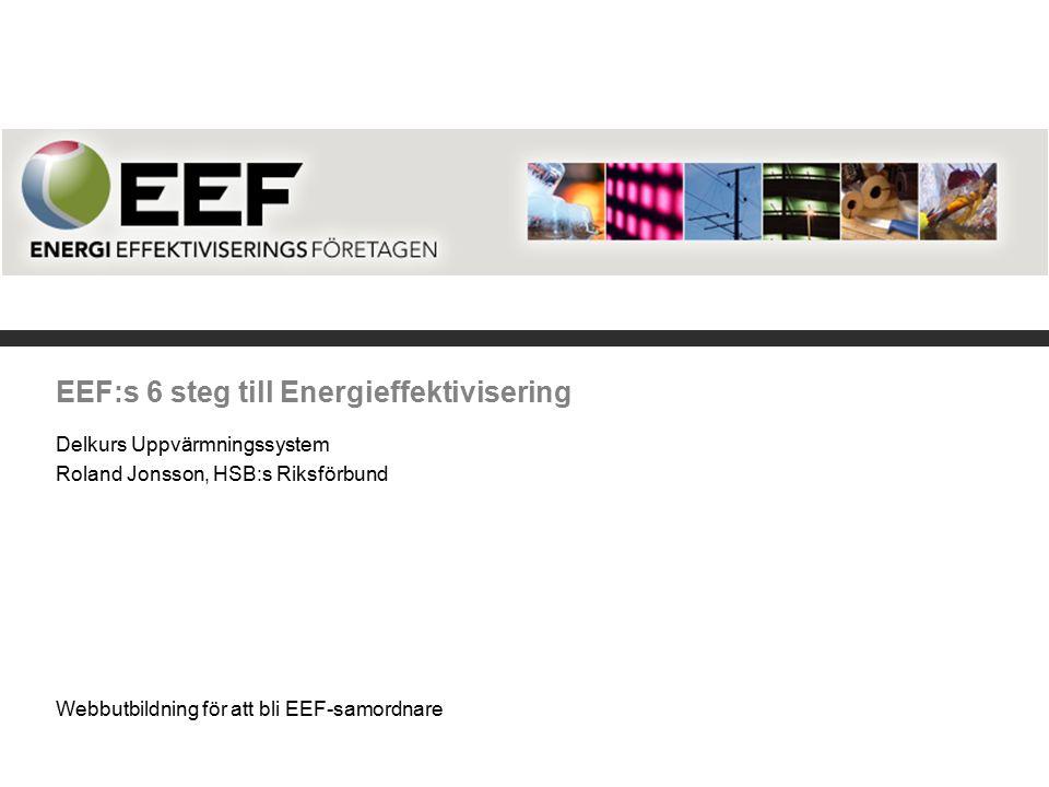 EEF:s 6 steg till Energieffektivisering Delkurs Uppvärmningssystem Roland Jonsson, HSB:s Riksförbund Webbutbildning för att bli EEF-samordnare
