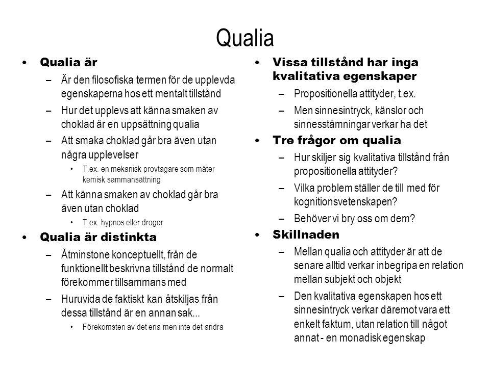 Qualia Qualia är –Är den filosofiska termen för de upplevda egenskaperna hos ett mentalt tillstånd –Hur det upplevs att känna smaken av choklad är en