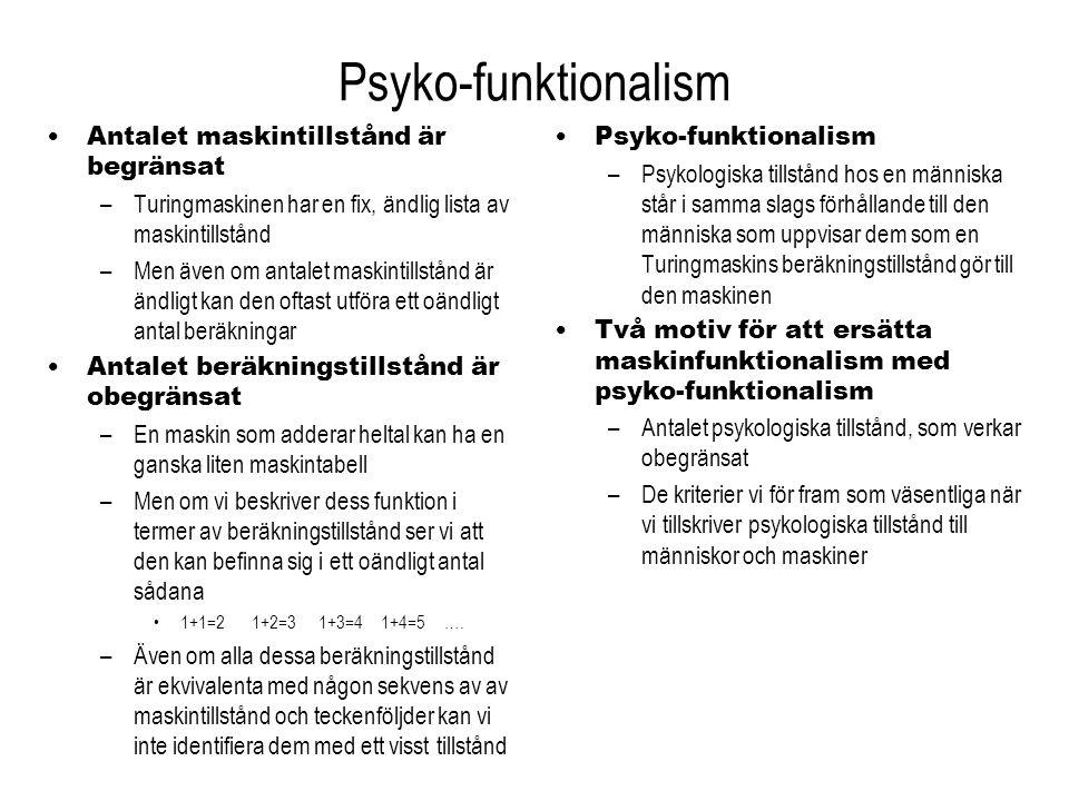 Psyko-funktionalism (2) Antalet psykologiska tillstånd –Vi tror obegränsat många saker 1, 2, 3, 4, 5… –Kognitionsvetenskapen måste förklara många fler psykologiska tillstånd än någon Turingmaskins alla maskintillstånd –Detta betyder inte att hjärnan kan anta ett oändligt antal fysiska tillstånd –Men vi får en mycket rikare beskrivning av ett ändligt system Beskrivningstekniska skäl –Även om antalet psykologiska tillstånd är ändligt finns det ändå en anledningatt beskriva dem i psyko-funktionalistiska termer –Två olika Turingmaskiner kan ju implementera samma beräkning, t.ex.
