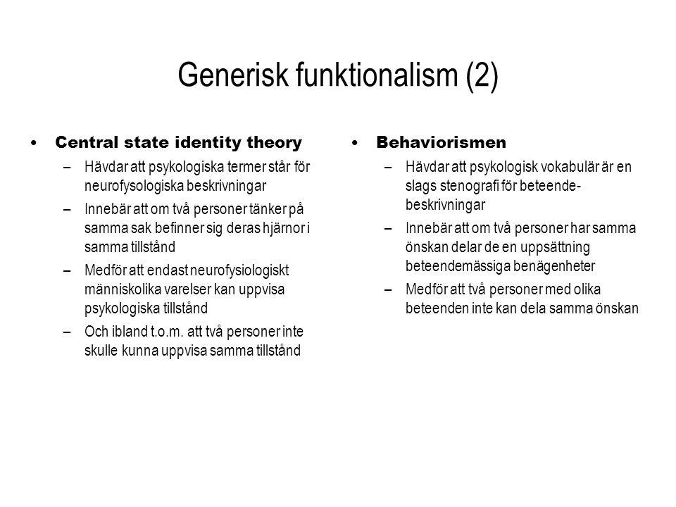 Generisk funktionalism (3) Central state identity theory –För CSIT är det viktigt att relatera psykologiska tillstånd till interna, neurofysiologiska tillstånd –Fördelar Två personer kan dela en önskan, trots skillnader i personlighet Ger ett enkelt svar på frågan hur det fysiska och mentala förhåller sig till varandra –Nackdelar Kan inte förklara hur två neurologiskt olika personer kan tänka på samma sak Utesluter intelligenta Mars-människor och datorer Behaviorism – För behavioristen är det viktigt att relatera psykologiska tillstånd till samband mellan stimuli och responser – Fördel Förklarar hur två neurologiskt olika personer kan tänka på samma sak (genom att handla på ett visst sätt) – Nackdelar Fångar inte hur två personer kan dela samma önskan, trots skilda personligheter Beskrivningsnivån, m.m...