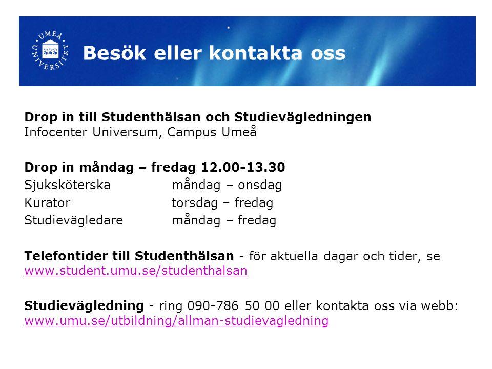 Besök eller kontakta oss Drop in till Studenthälsan och Studievägledningen Infocenter Universum, Campus Umeå Drop in måndag – fredag 12.00-13.30 Sjuksköterska måndag – onsdag Kurator torsdag – fredag Studievägledare måndag – fredag Telefontider till Studenthälsan - för aktuella dagar och tider, se www.student.umu.se/studenthalsan www.student.umu.se/studenthalsan Studievägledning - ring 090-786 50 00 eller kontakta oss via webb: www.umu.se/utbildning/allman-studievagledning www.umu.se/utbildning/allman-studievagledning