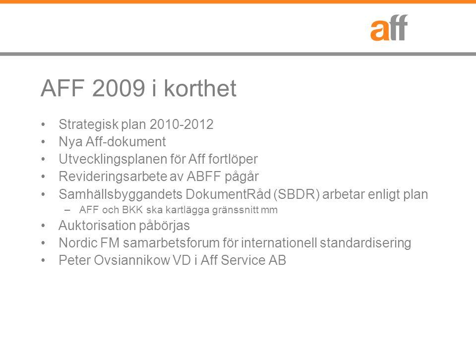 AFF 2009 i korthet Strategisk plan 2010-2012 Nya Aff-dokument Utvecklingsplanen för Aff fortlöper Revideringsarbete av ABFF pågår Samhällsbyggandets DokumentRåd (SBDR) arbetar enligt plan –AFF och BKK ska kartlägga gränssnitt mm Auktorisation påbörjas Nordic FM samarbetsforum för internationell standardisering Peter Ovsiannikow VD i Aff Service AB