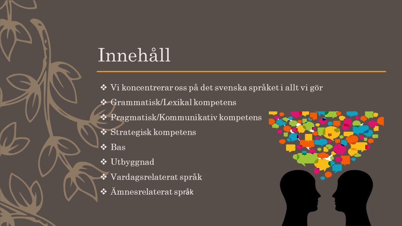 Innehåll  Vi koncentrerar oss på det svenska språket i allt vi gör  Grammatisk/Lexikal kompetens  Pragmatisk/Kommunikativ kompetens  Strategisk kompetens  Bas  Utbyggnad  Vardagsrelaterat språk  Ämnesrelaterat sp råk