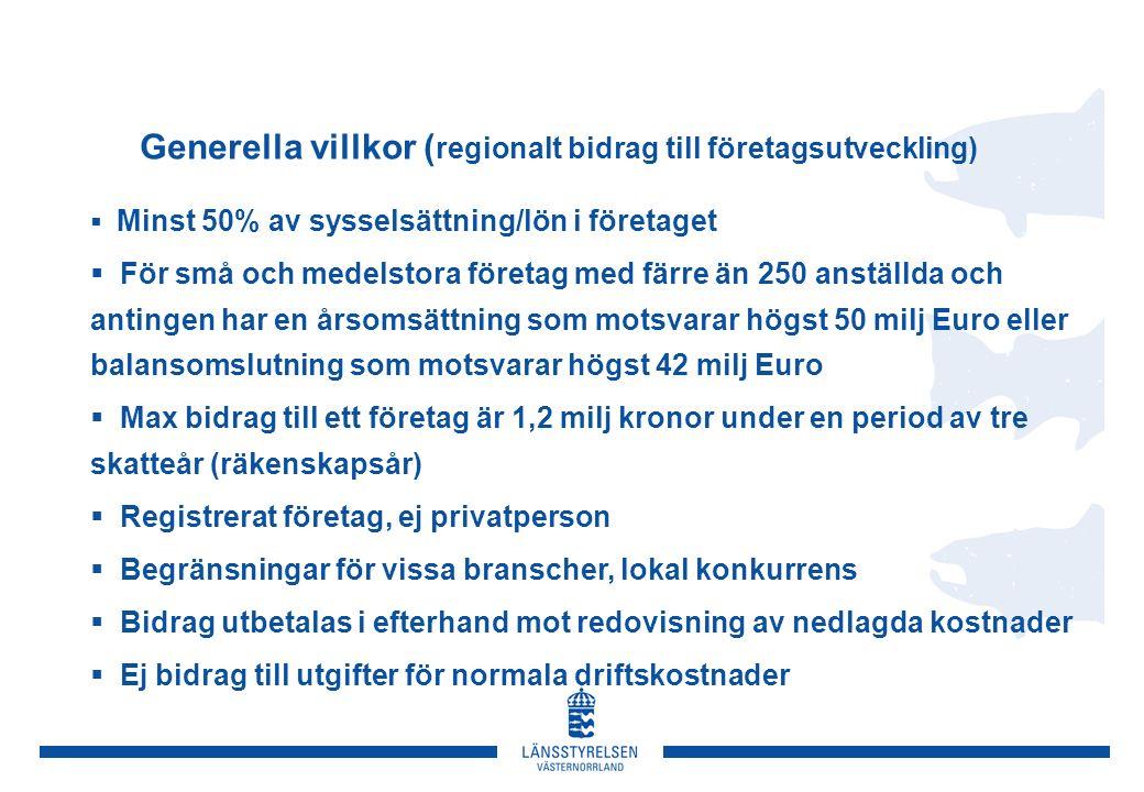 Generella villkor ( regionalt bidrag till företagsutveckling)  Minst 50% av sysselsättning/lön i företaget  För små och medelstora företag med färre än 250 anställda och antingen har en årsomsättning som motsvarar högst 50 milj Euro eller balansomslutning som motsvarar högst 42 milj Euro  Max bidrag till ett företag är 1,2 milj kronor under en period av tre skatteår (räkenskapsår)  Registrerat företag, ej privatperson  Begränsningar för vissa branscher, lokal konkurrens  Bidrag utbetalas i efterhand mot redovisning av nedlagda kostnader  Ej bidrag till utgifter för normala driftskostnader