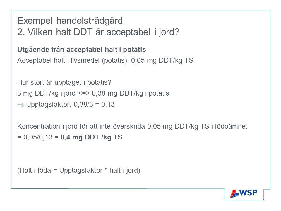 Exempel handelsträdgård 2. Vilken halt DDT är acceptabel i jord? Utgående från acceptabel halt i potatis Acceptabel halt i livsmedel (potatis): 0,05 m