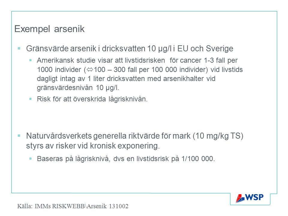 Exempel arsenik  Gränsvärde arsenik i dricksvatten 10 µg/l i EU och Sverige  Amerikansk studie visar att livstidsrisken för cancer 1-3 fall per 1000 individer (  100 – 300 fall per 100 000 individer) vid livstids dagligt intag av 1 liter dricksvatten med arsenikhalter vid gränsvärdesnivån 10 μg/l.