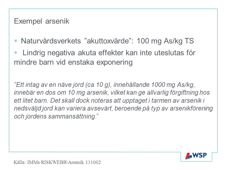 """Exempel arsenik  Naturvårdsverkets """"akuttoxvärde"""": 100 mg As/kg TS  Lindrig negativa akuta effekter kan inte uteslutas för mindre barn vid enstaka e"""