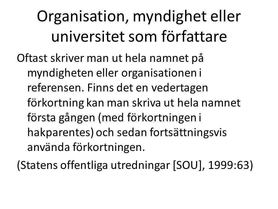 Organisation, myndighet eller universitet som författare Oftast skriver man ut hela namnet på myndigheten eller organisationen i referensen.