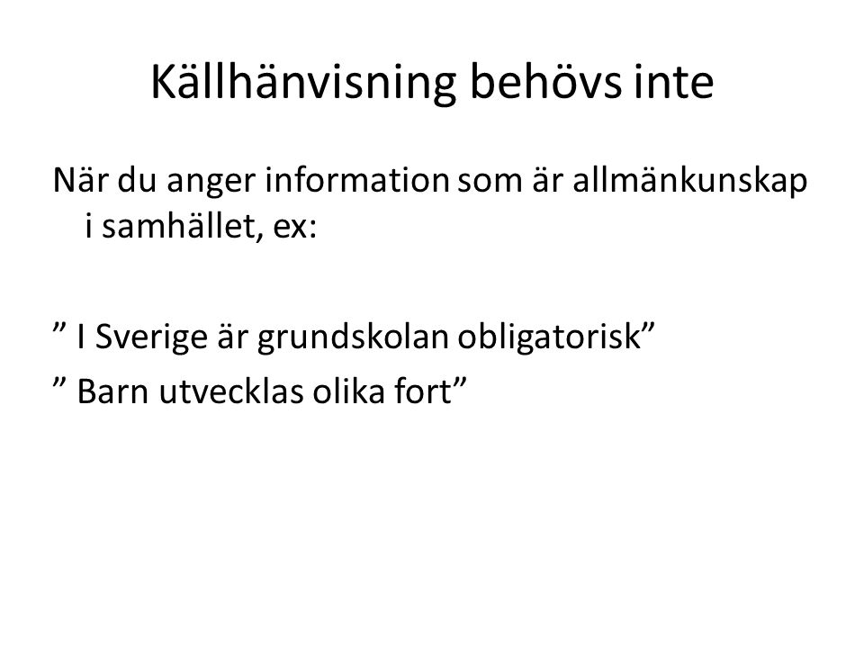 Källhänvisning behövs inte När du anger information som är allmänkunskap i samhället, ex: I Sverige är grundskolan obligatorisk Barn utvecklas olika fort
